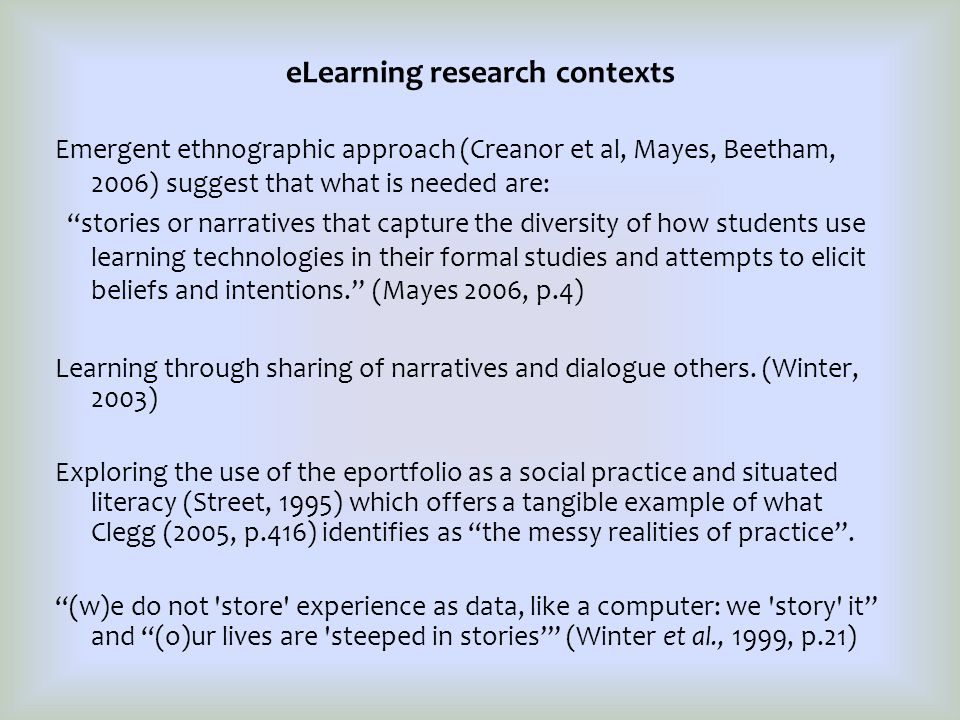 eLearning research contexts Emergent ethnographic approach (Creanor et al, Mayes, Beetham, 2006) suggest that what is needed are: stories or narratives that capture the diversity of how students use learning technologies in their formal studies and attempts to elicit beliefs and intentions. (Mayes 2006, p.4) Learning through sharing of narratives and dialogue others.