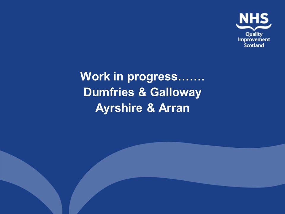 Work in progress……. Dumfries & Galloway Ayrshire & Arran