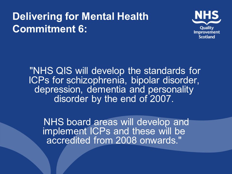 Delivering for Mental Health Commitment 6: NHS QIS will develop the standards for ICPs for schizophrenia, bipolar disorder, depression, dementia and personality disorder by the end of 2007.