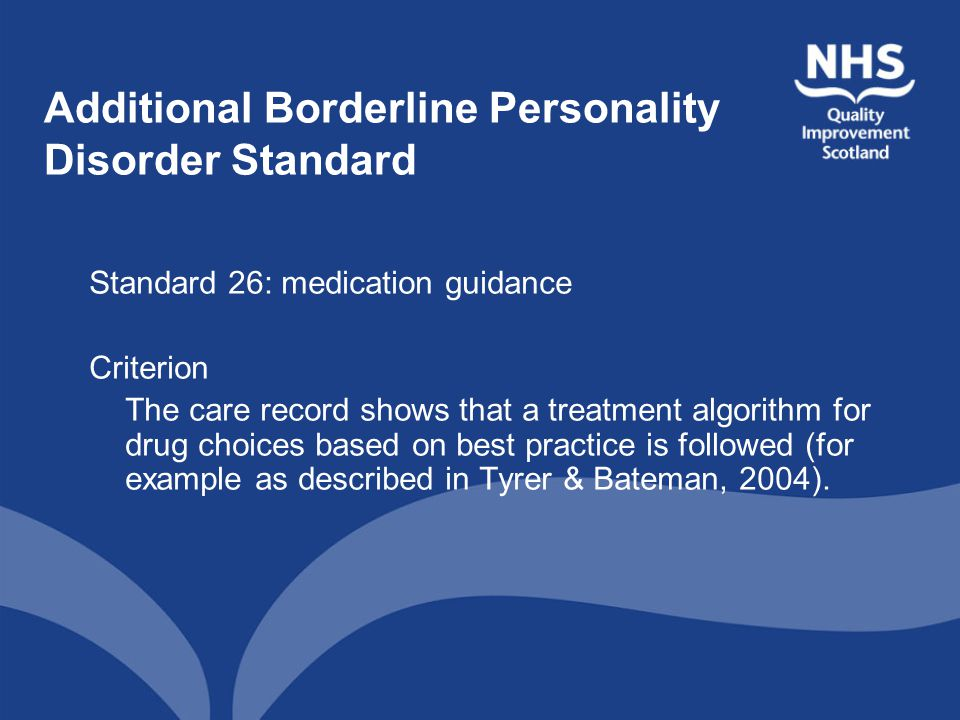 Additional Borderline Personality Disorder Standard Standard 26: medication guidance Criterion The care record shows that a treatment algorithm for drug choices based on best practice is followed (for example as described in Tyrer & Bateman, 2004).