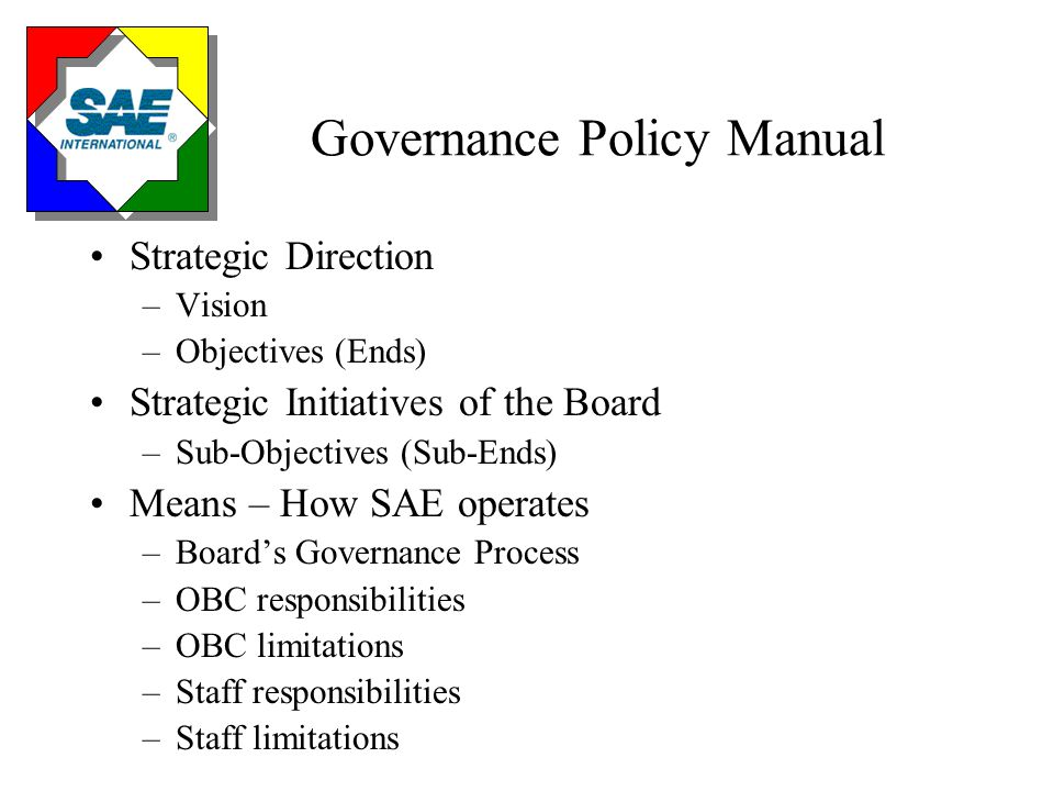 Governance Policy Manual Strategic Direction –Vision –Objectives (Ends) Strategic Initiatives of the Board –Sub-Objectives (Sub-Ends) Means – How SAE