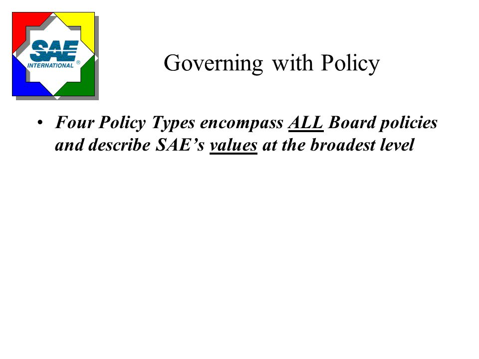 Governing with Policy Four Policy Types encompass ALL Board policies and describe SAE's values at the broadest level