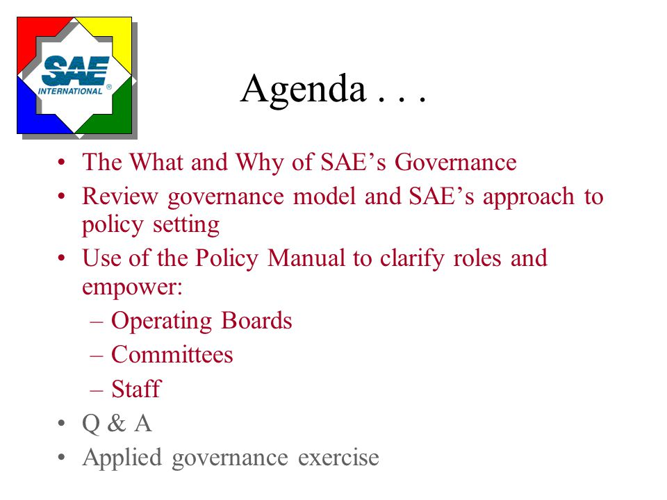 Agenda... The What and Why of SAE's Governance Review governance model and SAE's approach to policy setting Use of the Policy Manual to clarify roles