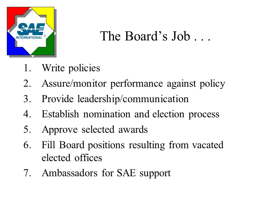 The Board's Job... 1.Write policies 2.Assure/monitor performance against policy 3.Provide leadership/communication 4.Establish nomination and election