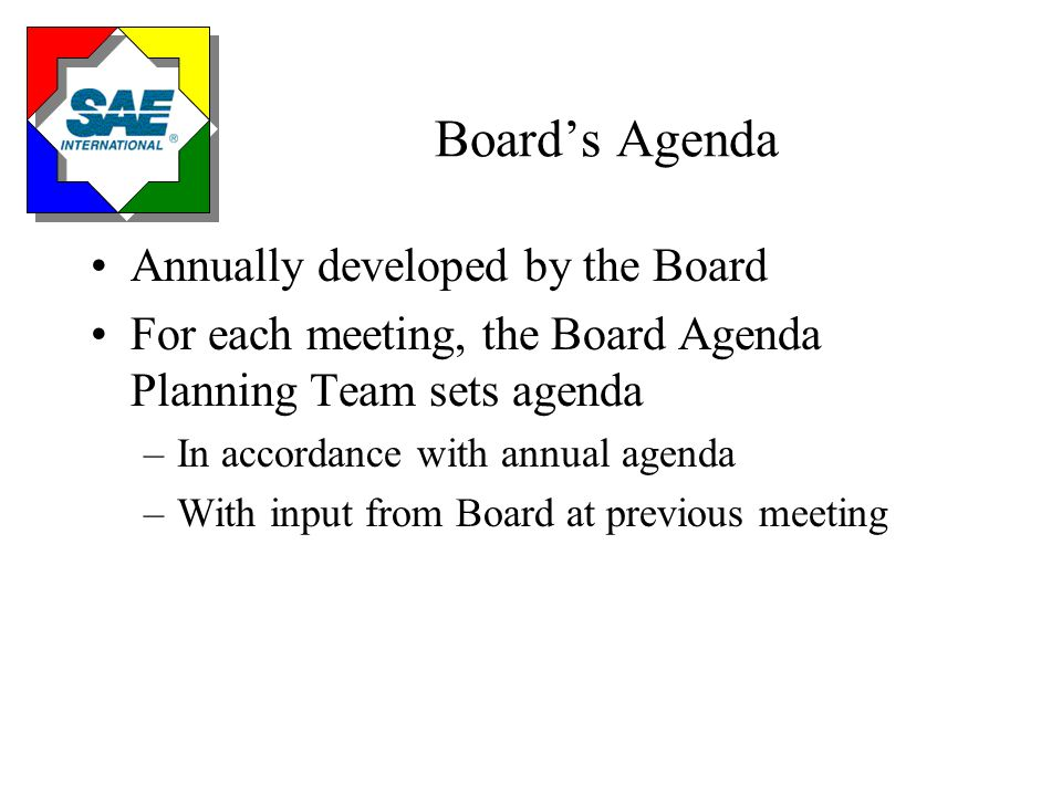 Board's Agenda Annually developed by the Board For each meeting, the Board Agenda Planning Team sets agenda –In accordance with annual agenda –With input from Board at previous meeting