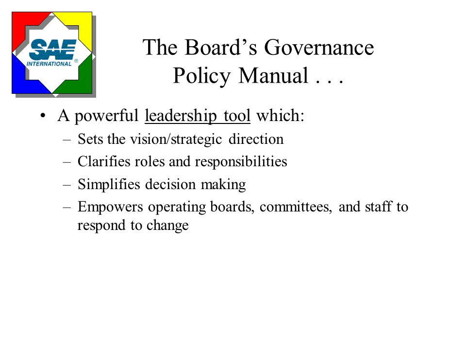 The Board's Governance Policy Manual... A powerful leadership tool which: –Sets the vision/strategic direction –Clarifies roles and responsibilities –