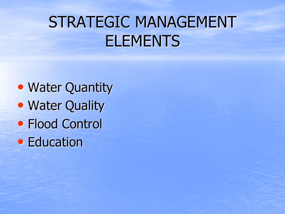 STRATEGIC MANAGEMENT ELEMENTS Water Quantity Water Quantity Water Quality Water Quality Flood Control Flood Control Education Education