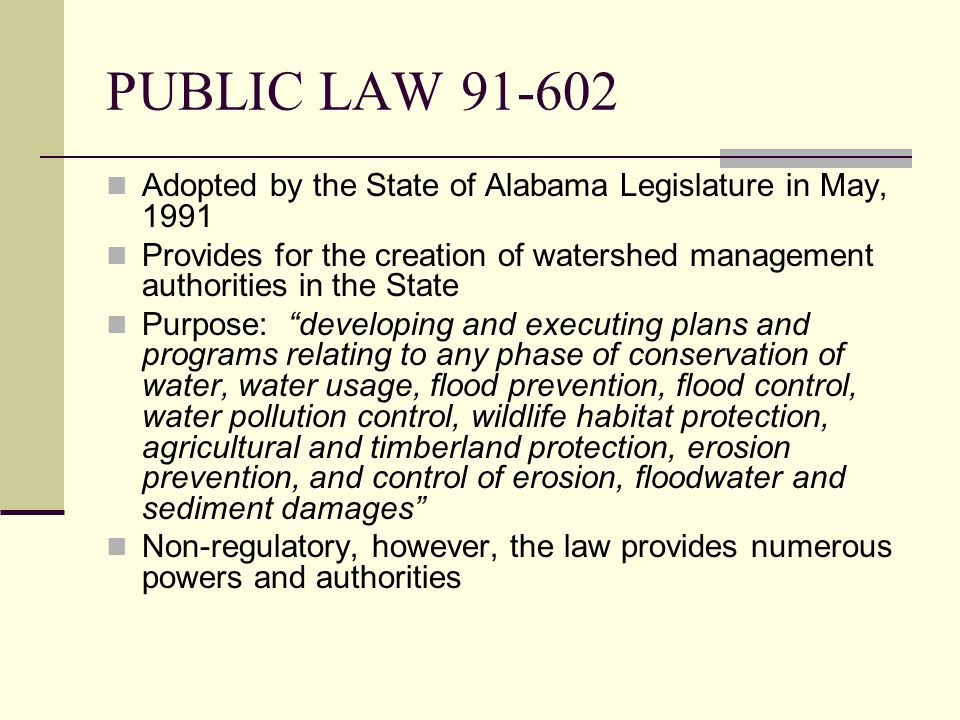 PUBLIC LAW 91-602 Adopted by the State of Alabama Legislature in May, 1991 Provides for the creation of watershed management authorities in the State