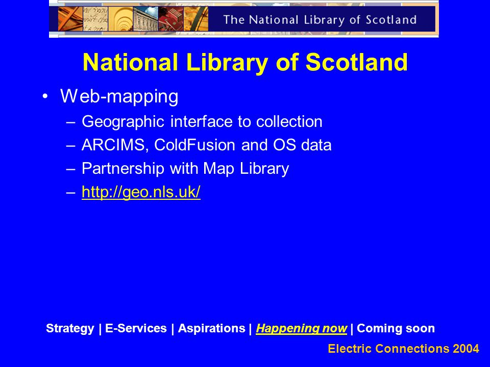 Electric Connections 2004 Web-mapping –Geographic interface to collection –ARCIMS, ColdFusion and OS data –Partnership with Map Library –http://geo.nls.uk/http://geo.nls.uk/ National Library of Scotland Strategy | E-Services | Aspirations | Happening now | Coming soon