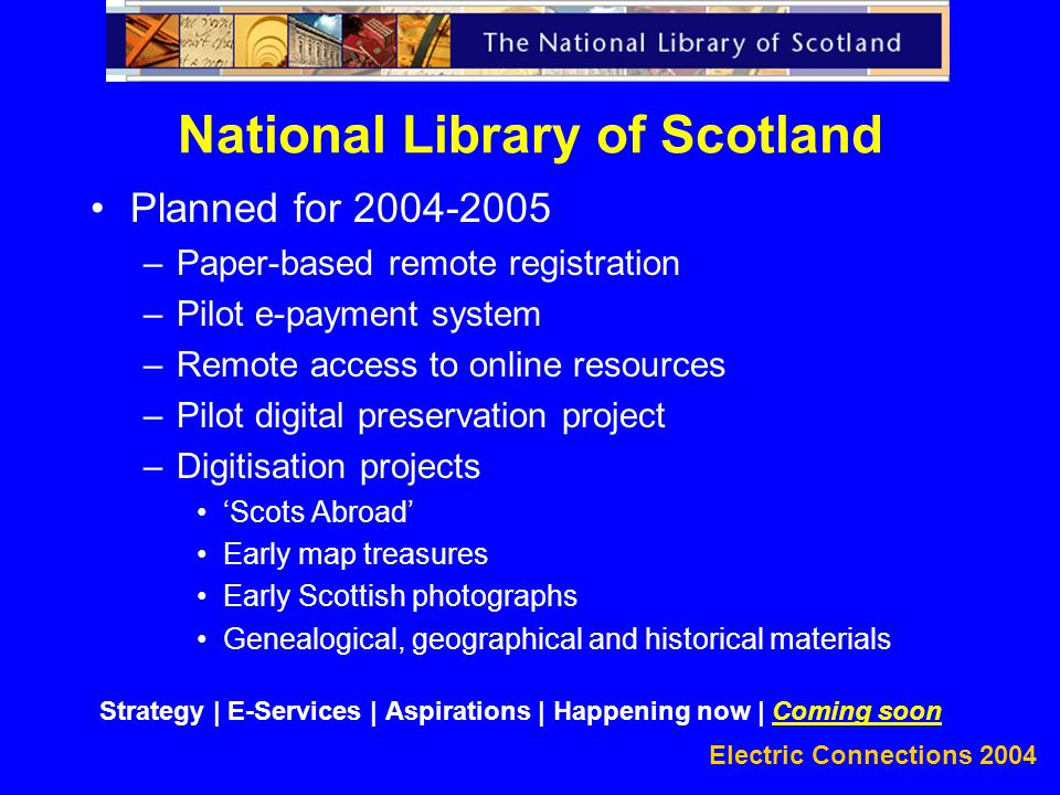Electric Connections 2004 Planned for 2004-2005 –Paper-based remote registration –Pilot e-payment system –Remote access to online resources –Pilot digital preservation project –Digitisation projects 'Scots Abroad' Early map treasures Early Scottish photographs Genealogical, geographical and historical materials National Library of Scotland Strategy | E-Services | Aspirations | Happening now | Coming soon