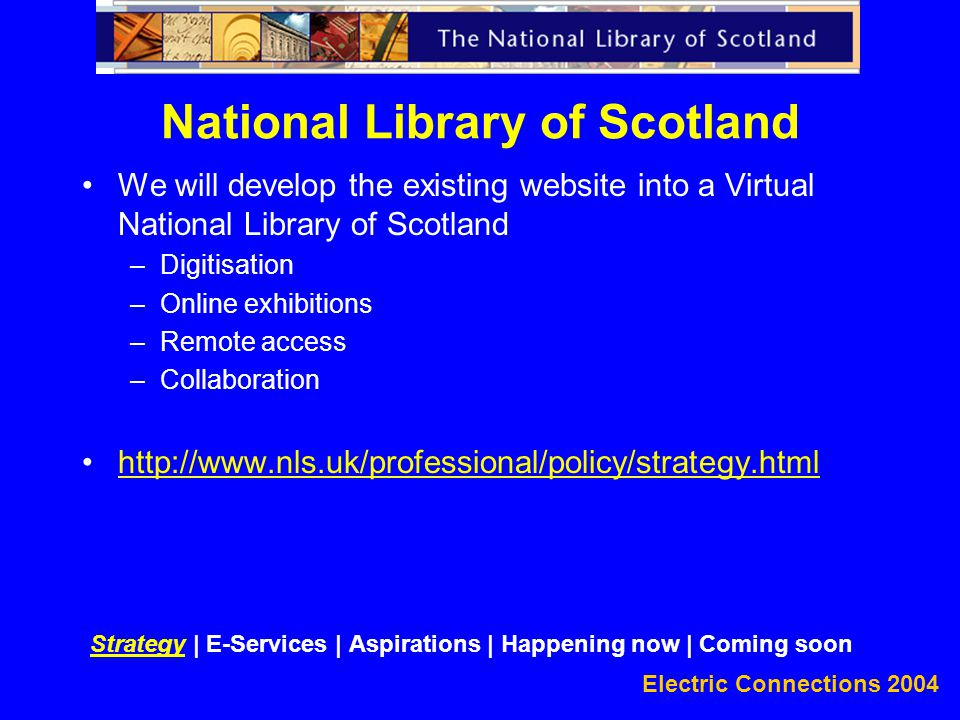 Electric Connections 2004 We will develop the existing website into a Virtual National Library of Scotland –Digitisation –Online exhibitions –Remote access –Collaboration http://www.nls.uk/professional/policy/strategy.html National Library of Scotland Strategy | E-Services | Aspirations | Happening now | Coming soon