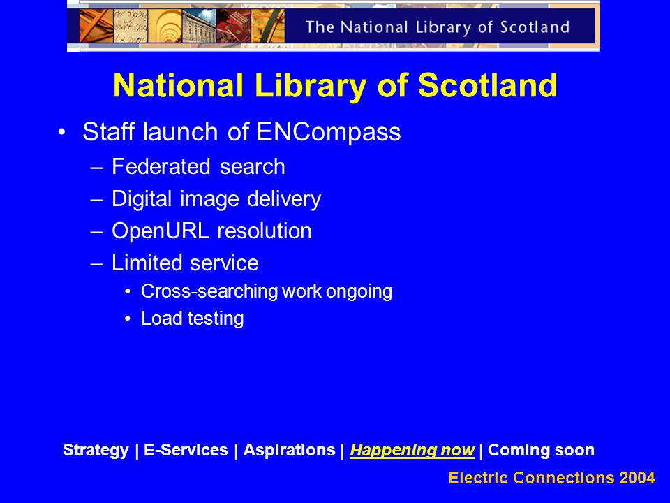 Electric Connections 2004 Staff launch of ENCompass –Federated search –Digital image delivery –OpenURL resolution –Limited service Cross-searching work ongoing Load testing National Library of Scotland Strategy | E-Services | Aspirations | Happening now | Coming soon
