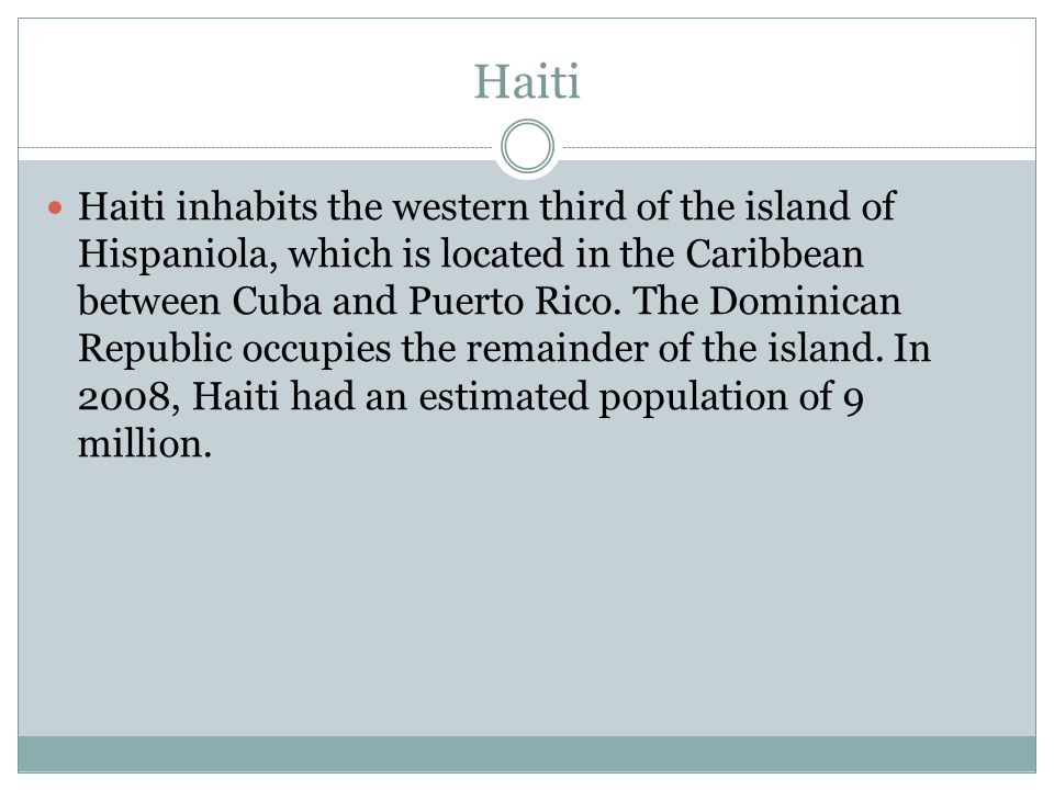 Haiti Haiti inhabits the western third of the island of Hispaniola, which is located in the Caribbean between Cuba and Puerto Rico.