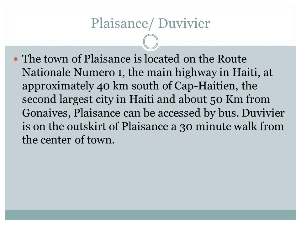Plaisance/ Duvivier The town of Plaisance is located on the Route Nationale Numero 1, the main highway in Haiti, at approximately 40 km south of Cap-Haitien, the second largest city in Haiti and about 50 Km from Gonaives, Plaisance can be accessed by bus.
