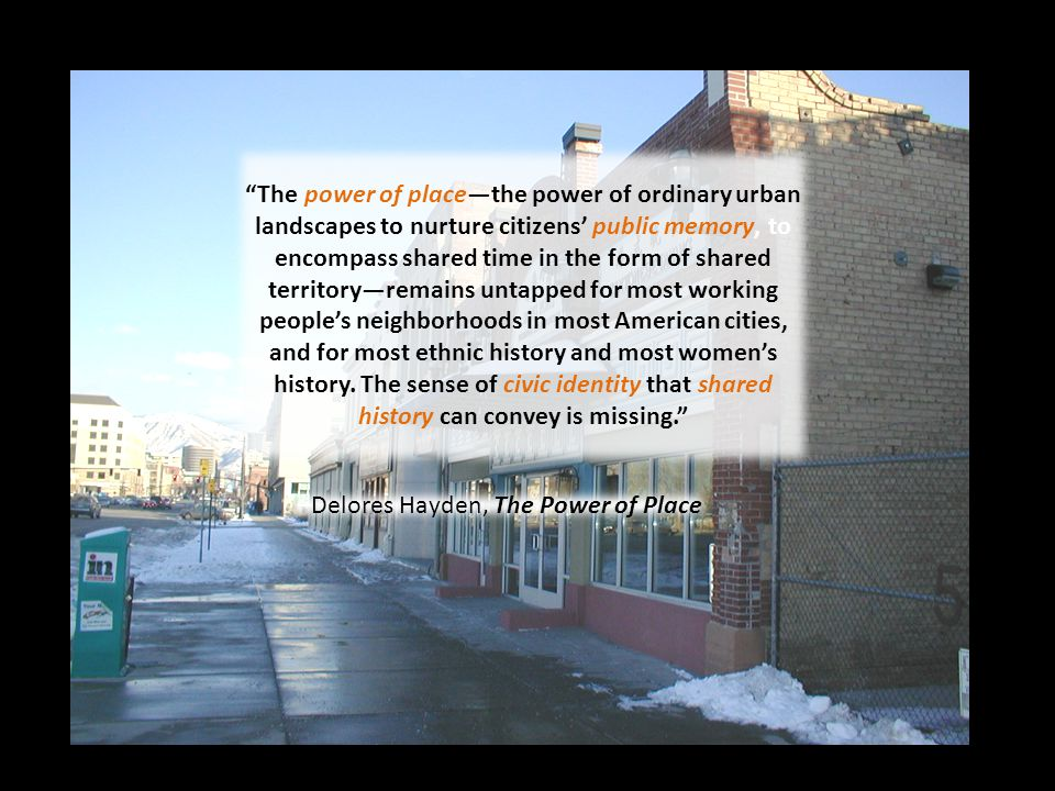 The power of place—the power of ordinary urban landscapes to nurture citizens' public memory, to encompass shared time in the form of shared territory—remains untapped for most working people's neighborhoods in most American cities, and for most ethnic history and most women's history.