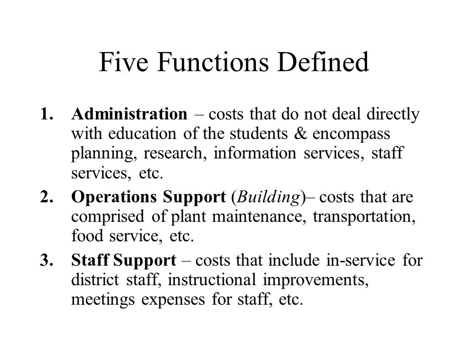 Five Functions Defined 1.Administration – costs that do not deal directly with education of the students & encompass planning, research, information services, staff services, etc.