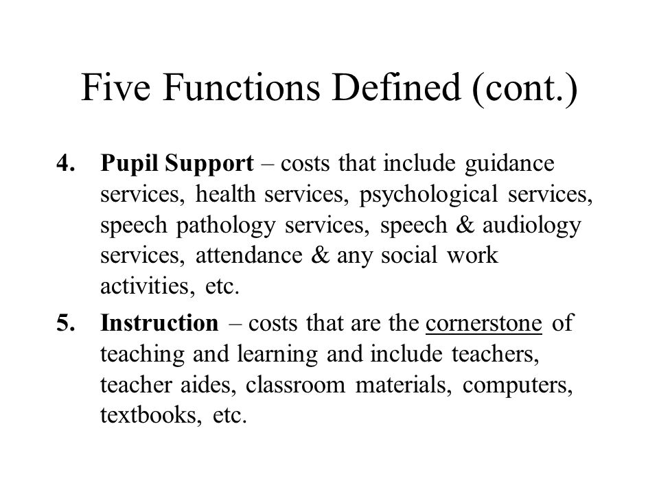 Five Functions Defined (cont.) 4.Pupil Support – costs that include guidance services, health services, psychological services, speech pathology servi
