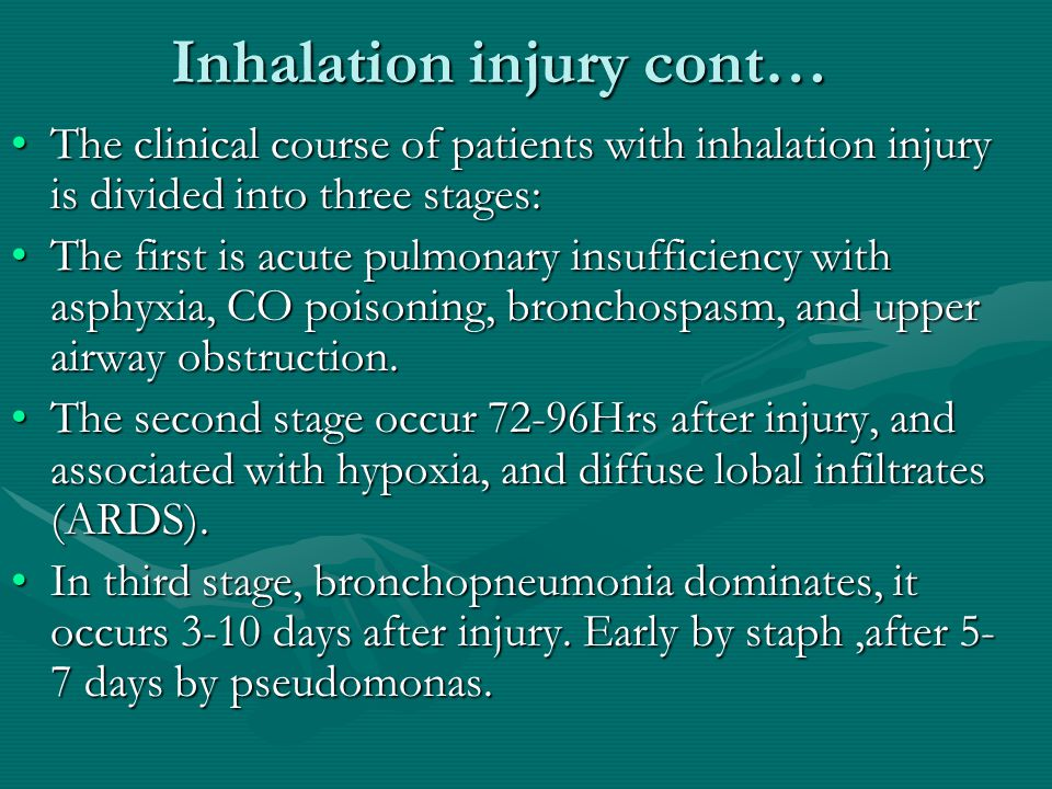 Inhalation injury cont… The clinical course of patients with inhalation injury is divided into three stages:The clinical course of patients with inhalation injury is divided into three stages: The first is acute pulmonary insufficiency with asphyxia, CO poisoning, bronchospasm, and upper airway obstruction.The first is acute pulmonary insufficiency with asphyxia, CO poisoning, bronchospasm, and upper airway obstruction.