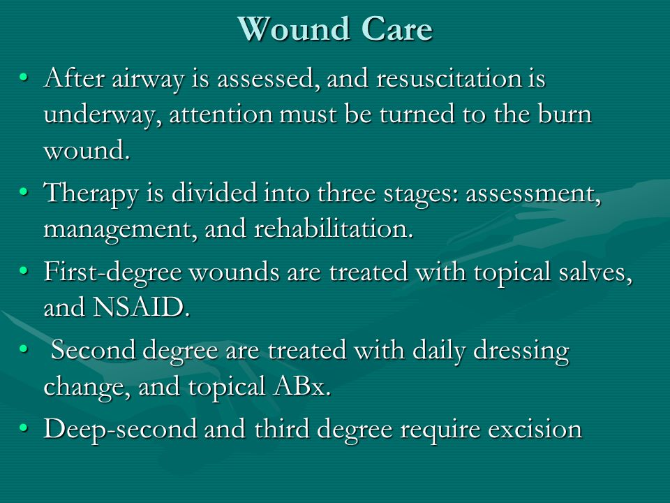 Wound Care After airway is assessed, and resuscitation is underway, attention must be turned to the burn wound.After airway is assessed, and resuscita