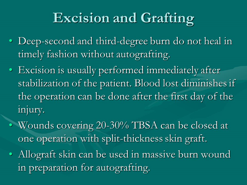 Excision and Grafting Deep-second and third-degree burn do not heal in timely fashion without autografting.Deep-second and third-degree burn do not heal in timely fashion without autografting.