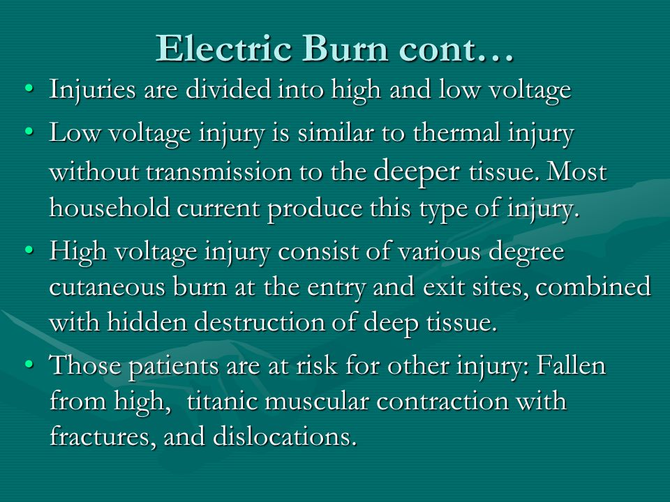 Electric Burn cont… Injuries are divided into high and low voltageInjuries are divided into high and low voltage Low voltage injury is similar to ther