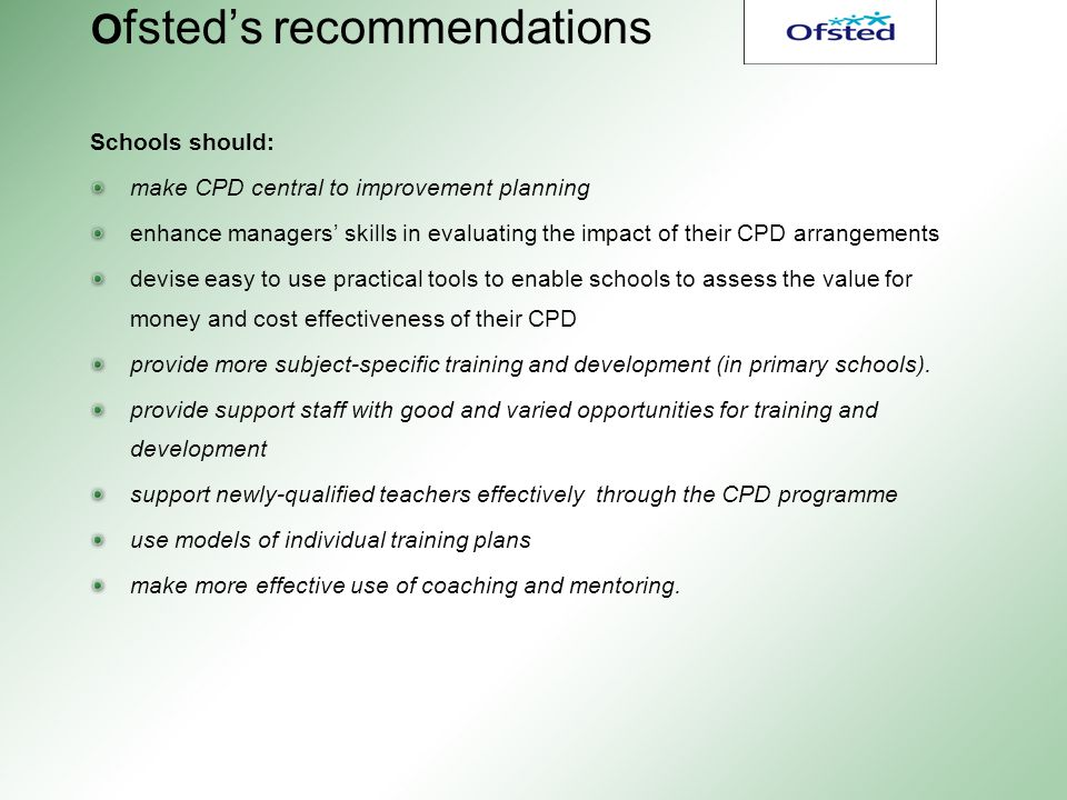 O fsted's recommendations Schools should: make CPD central to improvement planning enhance managers' skills in evaluating the impact of their CPD arrangements devise easy to use practical tools to enable schools to assess the value for money and cost effectiveness of their CPD provide more subject-specific training and development (in primary schools).