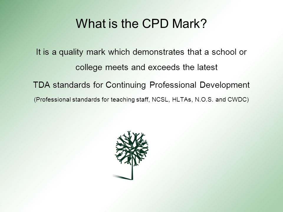The eight steps covered by the CPD Mark: A vision for CPD The induction of new staff (ALL staff new to post) Effective partnerships with a shared commitment to securing the best possible training and support for staff Professional standards (TDA, NOS, NCSL) Curriculum development Performance management A flexible approach to sourcing the best CPD/training and development Working with pupils, parents and the community