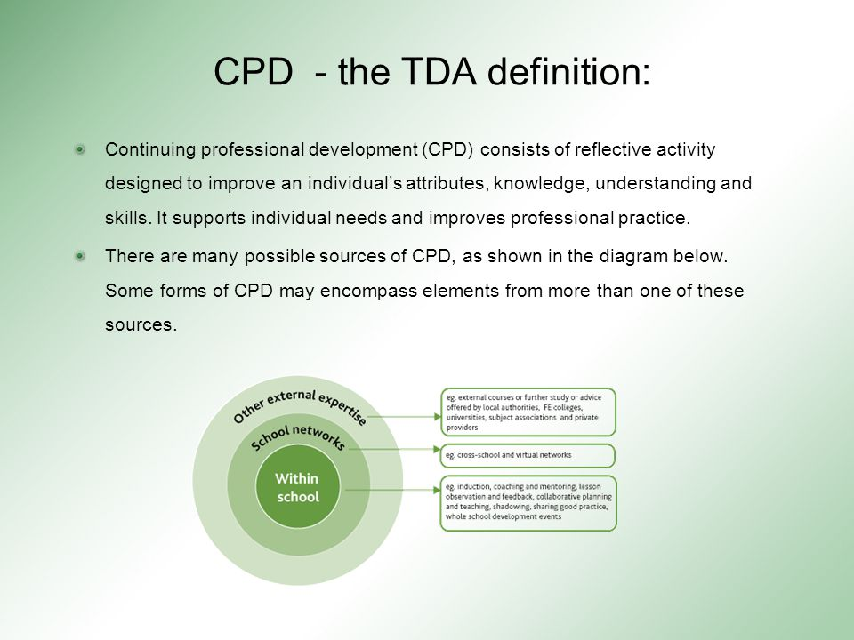 CPD - the TDA definition: Continuing professional development (CPD) consists of reflective activity designed to improve an individual's attributes, knowledge, understanding and skills.