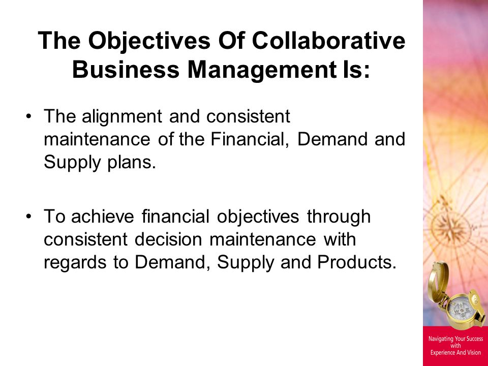 The Objectives Of Collaborative Business Management Is: The alignment and consistent maintenance of the Financial, Demand and Supply plans. To achieve