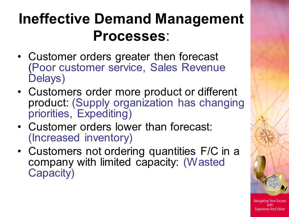 Ineffective Demand Management Processes: Customer orders greater then forecast (Poor customer service, Sales Revenue Delays) Customers order more product or different product: (Supply organization has changing priorities, Expediting) Customer orders lower than forecast: (Increased inventory) Customers not ordering quantities F/C in a company with limited capacity: (Wasted Capacity)