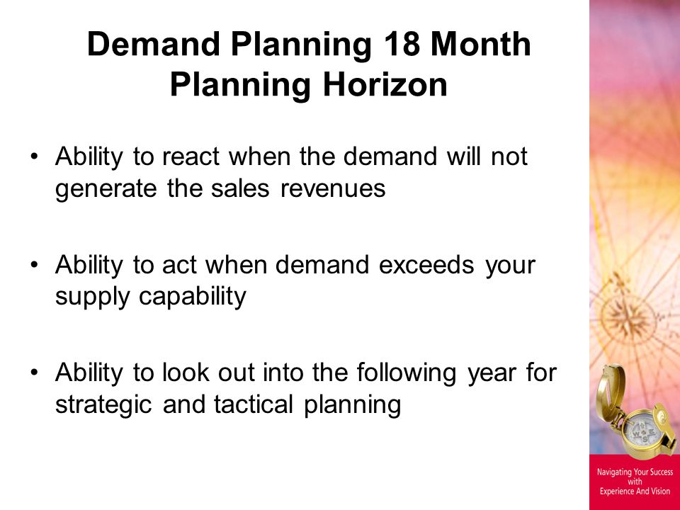 Demand Planning 18 Month Planning Horizon Ability to react when the demand will not generate the sales revenues Ability to act when demand exceeds your supply capability Ability to look out into the following year for strategic and tactical planning