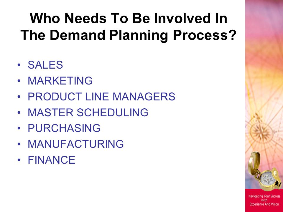 Who Needs To Be Involved In The Demand Planning Process? SALES MARKETING PRODUCT LINE MANAGERS MASTER SCHEDULING PURCHASING MANUFACTURING FINANCE