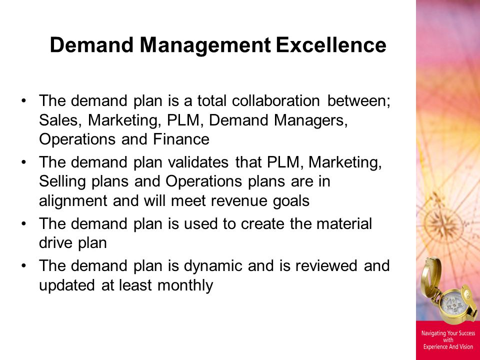 Demand Management Excellence The demand plan is a total collaboration between; Sales, Marketing, PLM, Demand Managers, Operations and Finance The demand plan validates that PLM, Marketing, Selling plans and Operations plans are in alignment and will meet revenue goals The demand plan is used to create the material drive plan The demand plan is dynamic and is reviewed and updated at least monthly