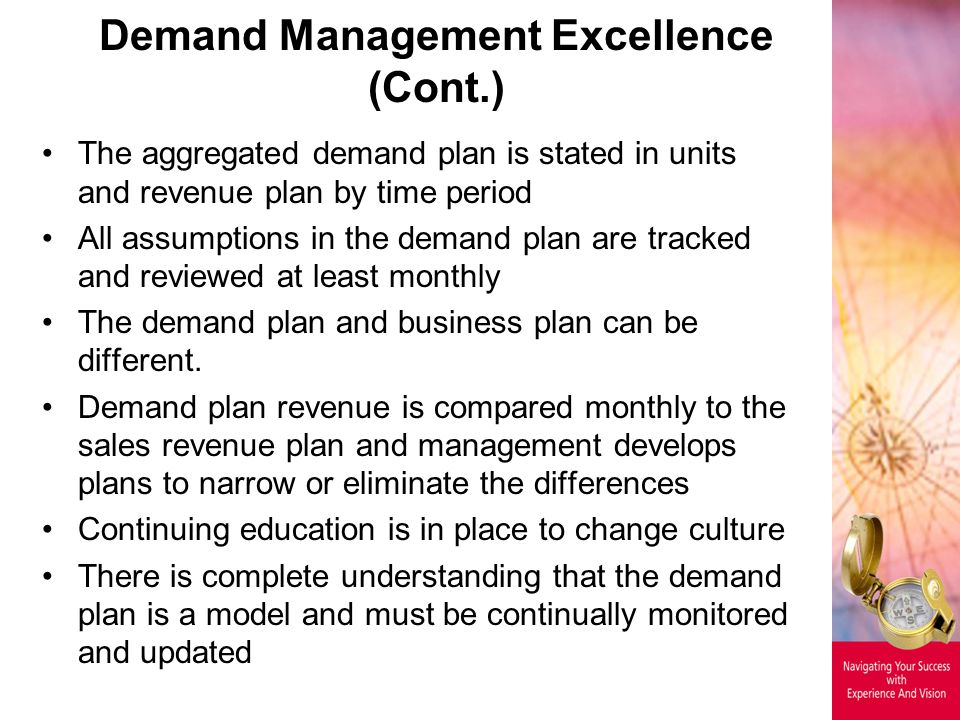 Demand Management Excellence (Cont.) The aggregated demand plan is stated in units and revenue plan by time period All assumptions in the demand plan