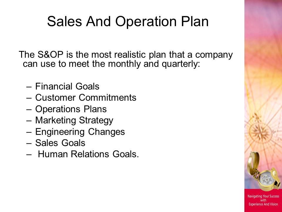 Sales And Operation Plan The S&OP is the most realistic plan that a company can use to meet the monthly and quarterly: –Financial Goals –Customer Commitments –Operations Plans –Marketing Strategy –Engineering Changes –Sales Goals – Human Relations Goals.