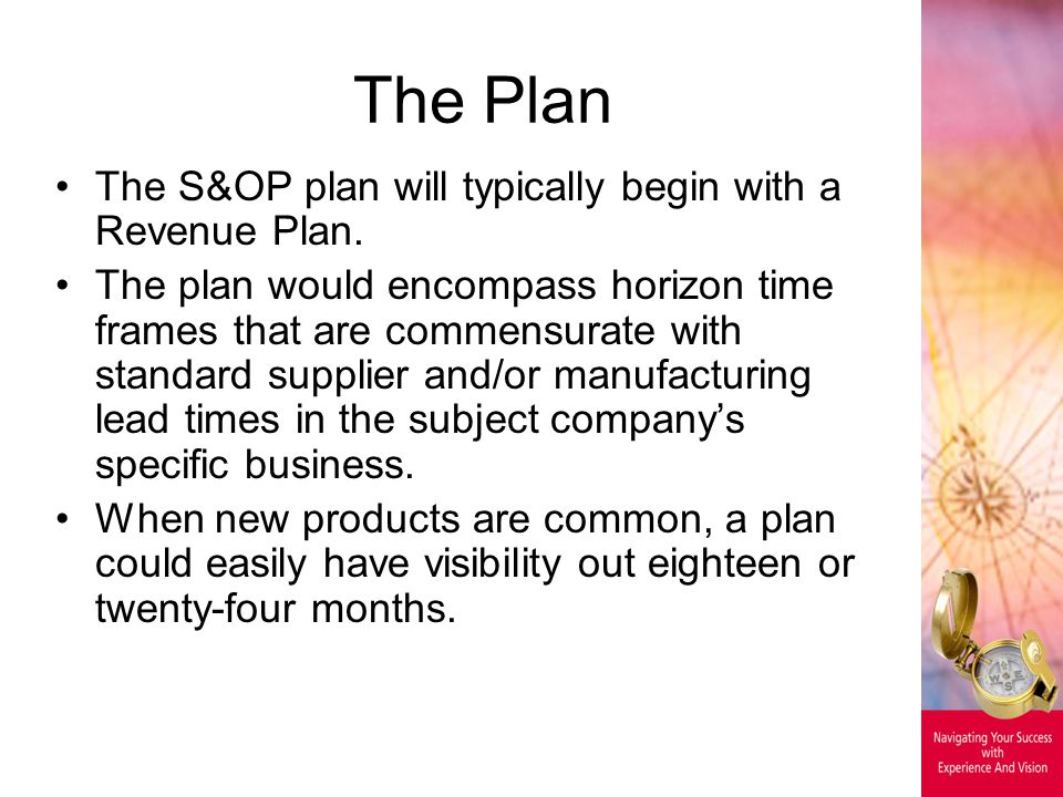 The Plan The S&OP plan will typically begin with a Revenue Plan. The plan would encompass horizon time frames that are commensurate with standard supp