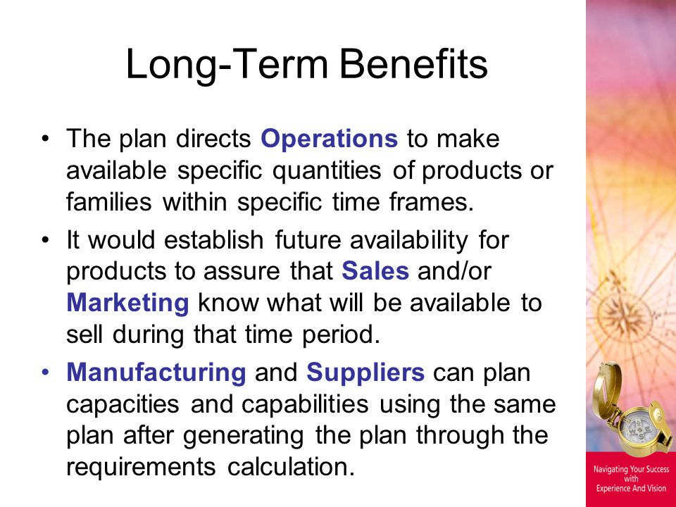 Long-Term Benefits The plan directs Operations to make available specific quantities of products or families within specific time frames. It would est