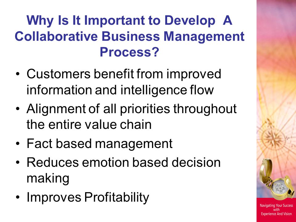 Why Is It Important to Develop A Collaborative Business Management Process? Customers benefit from improved information and intelligence flow Alignmen