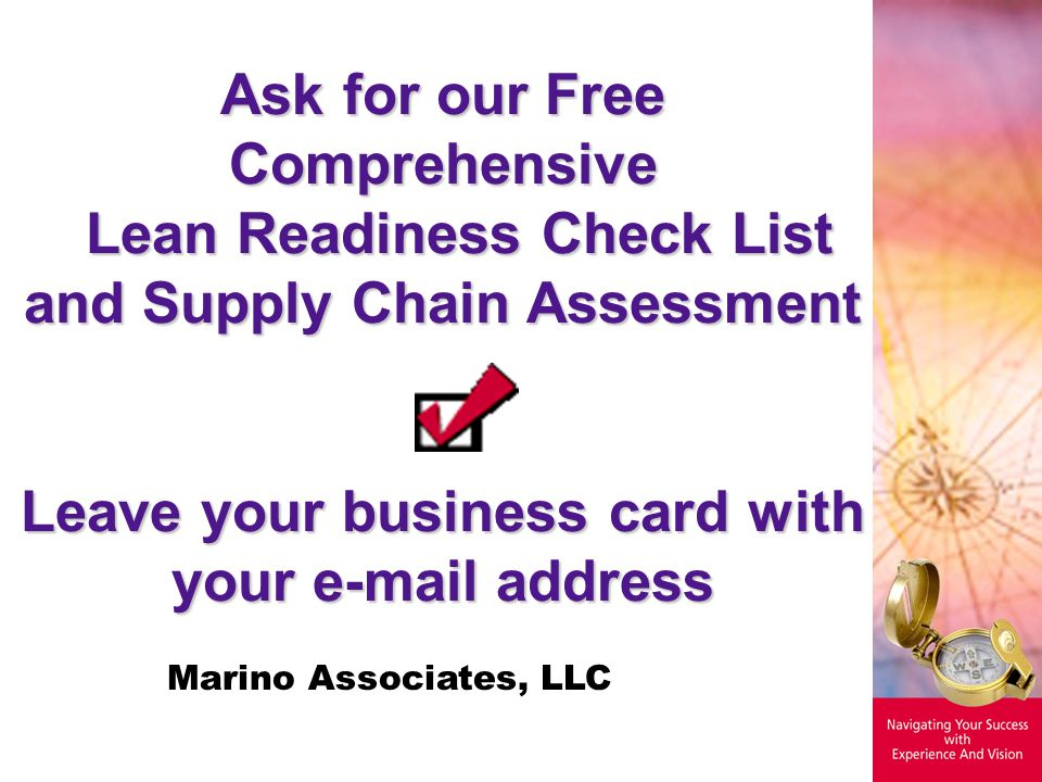 Ask for our Free Comprehensive Lean Readiness Check List and Supply Chain Assessment Lean Readiness Check List and Supply Chain Assessment Leave your business card with your e-mail address Marino Associates, LLC