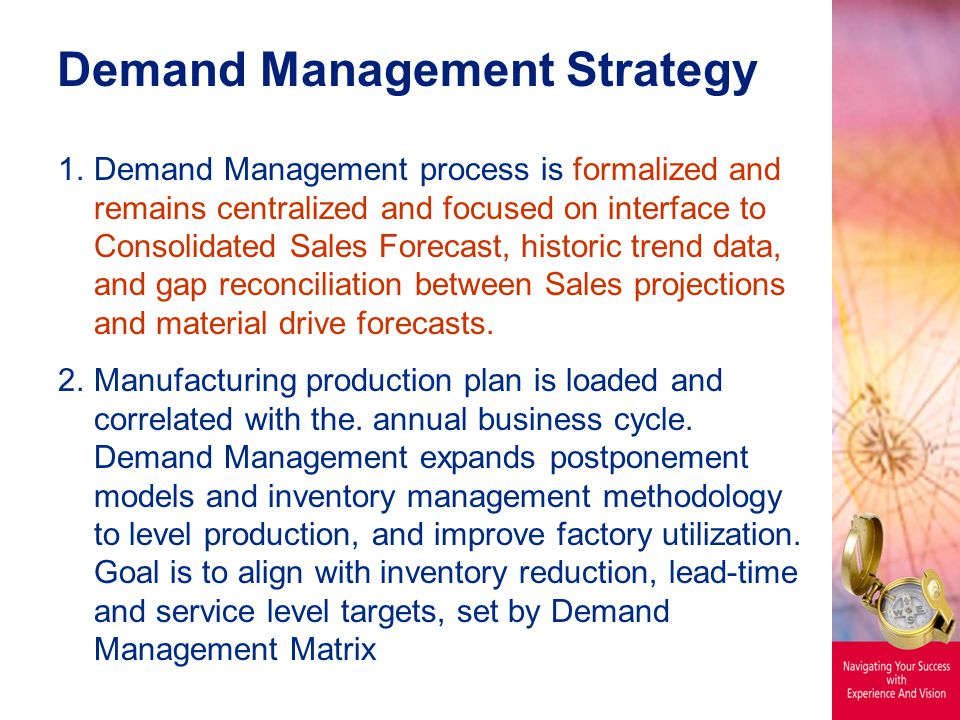 Demand Management Strategy 1.Demand Management process is formalized and remains centralized and focused on interface to Consolidated Sales Forecast, historic trend data, and gap reconciliation between Sales projections and material drive forecasts.