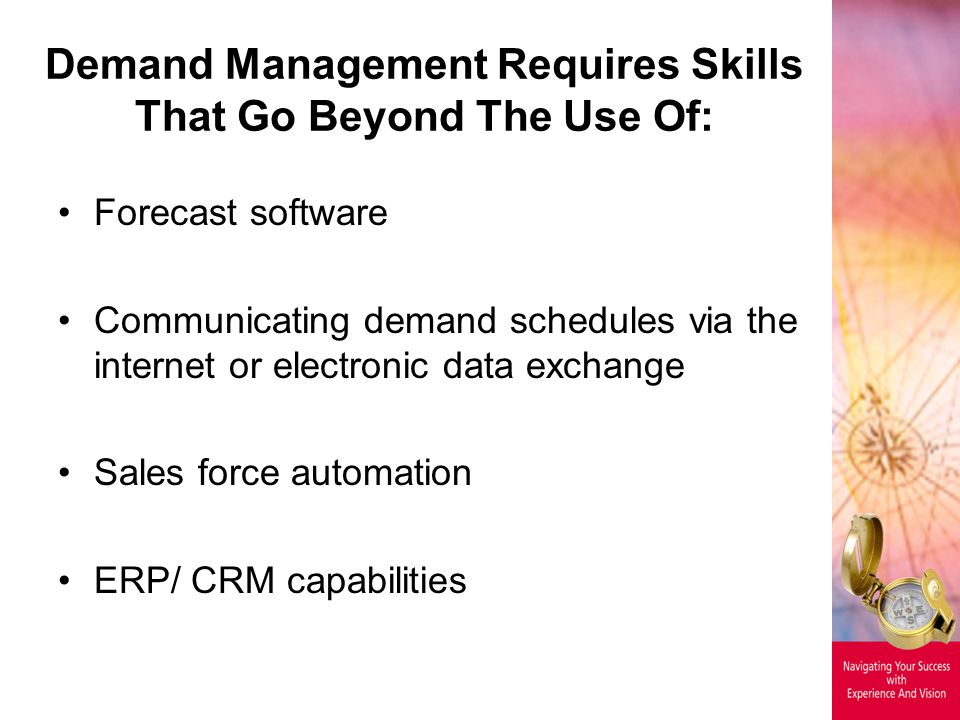 Demand Management Requires Skills That Go Beyond The Use Of: Forecast software Communicating demand schedules via the internet or electronic data exchange Sales force automation ERP/ CRM capabilities