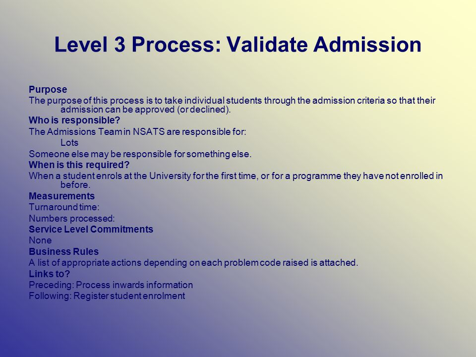 Level 3 Process: Validate Admission Purpose The purpose of this process is to take individual students through the admission criteria so that their admission can be approved (or declined).