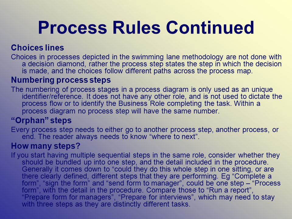 Process Rules Continued Choices lines Choices in processes depicted in the swimming lane methodology are not done with a decision diamond, rather the process step states the step in which the decision is made, and the choices follow different paths across the process map.