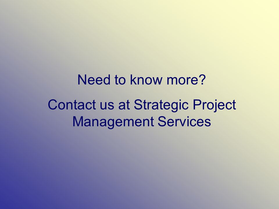 Need to know more? Contact us at Strategic Project Management Services
