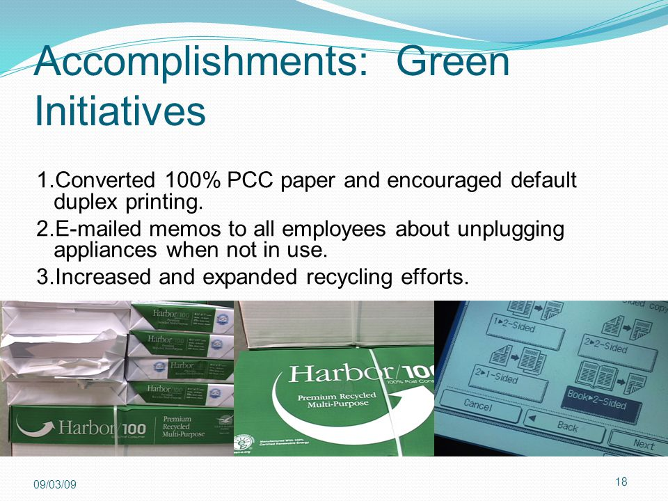 18 09/03/09 Accomplishments: Green Initiatives 1.Converted 100% PCC paper and encouraged default duplex printing. 2.E-mailed memos to all employees ab