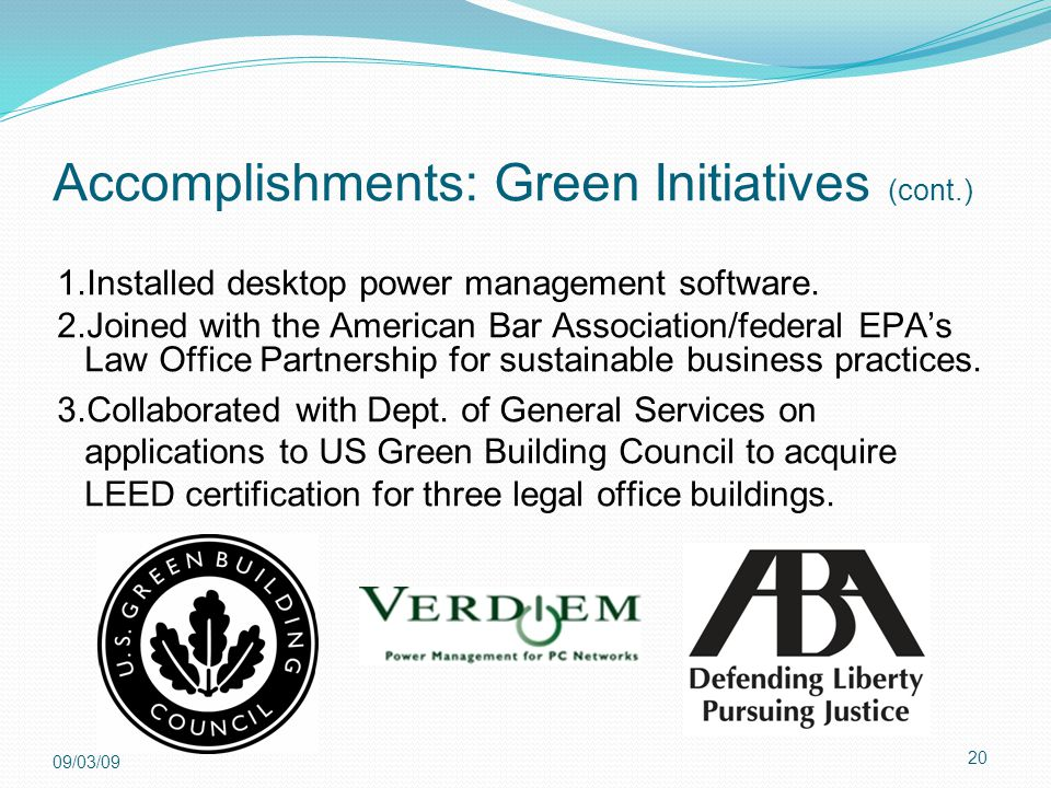 20 09/03/09 Accomplishments: Green Initiatives (cont.) 1.Installed desktop power management software. 2.Joined with the American Bar Association/feder