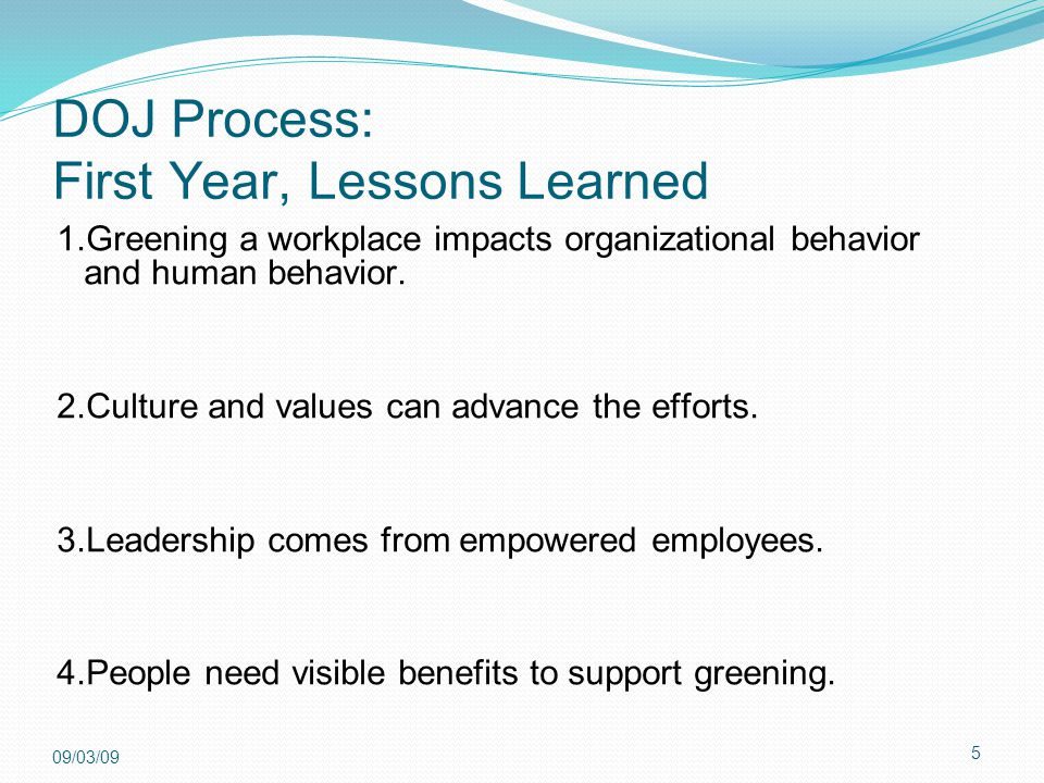 5 09/03/09 DOJ Process: First Year, Lessons Learned 1.Greening a workplace impacts organizational behavior and human behavior. 2.Culture and values ca