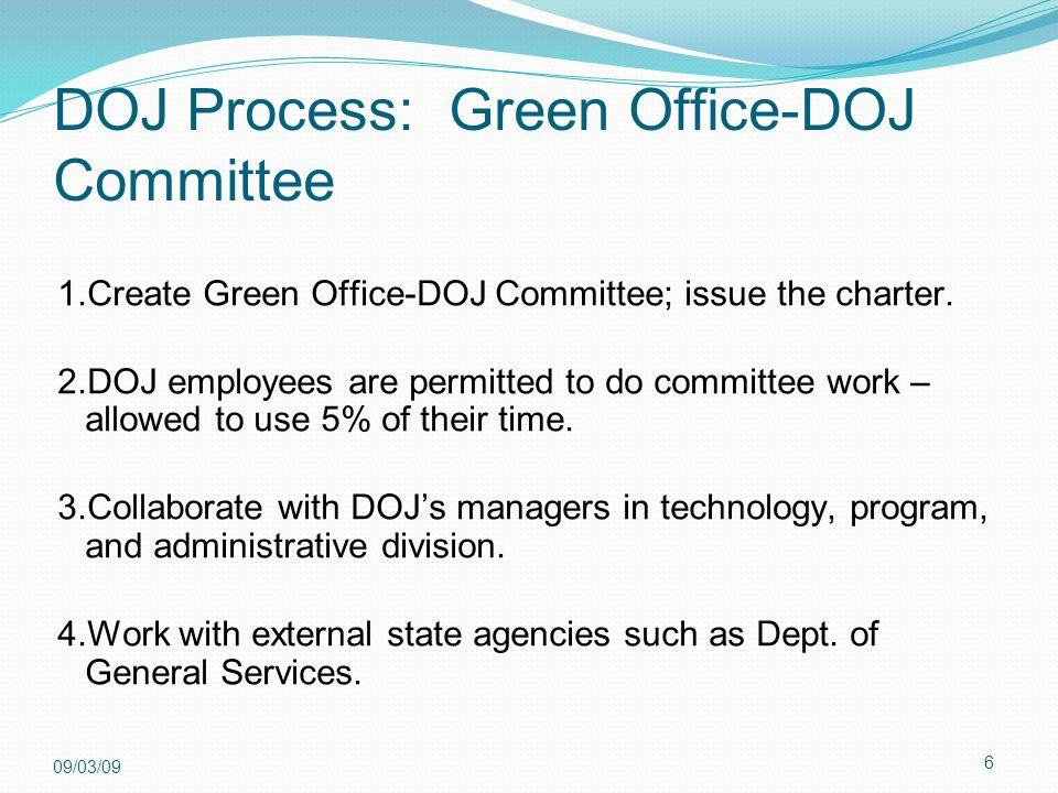 6 09/03/09 DOJ Process: Green Office-DOJ Committee 1.Create Green Office-DOJ Committee; issue the charter. 2.DOJ employees are permitted to do committ