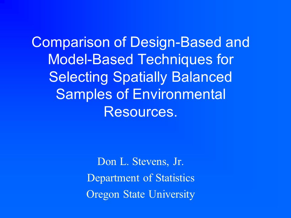 Comparison of Design-Based and Model-Based Techniques for Selecting Spatially Balanced Samples of Environmental Resources. Don L. Stevens, Jr. Departm