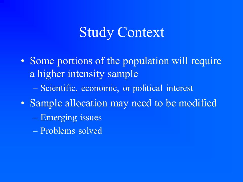 Study Context Some portions of the population will require a higher intensity sample –Scientific, economic, or political interest Sample allocation ma